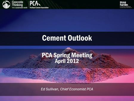 Cement Outlook Ed Sullivan, Chief Economist PCA PCA Spring Meeting April 2012.