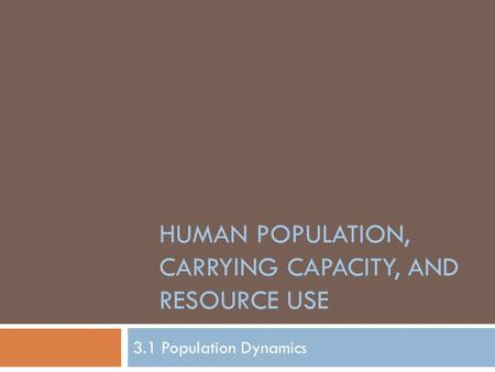 HUMAN POPULATION, CARRYING CAPACITY, AND RESOURCE USE 3.1 Population Dynamics.