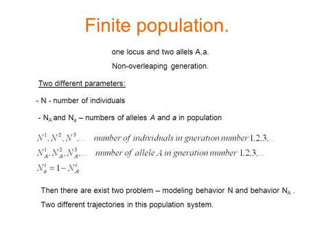 Finite population. - N - number of individuals - N A and N a – numbers of alleles A and a in population Two different parameters: one locus and two allels.