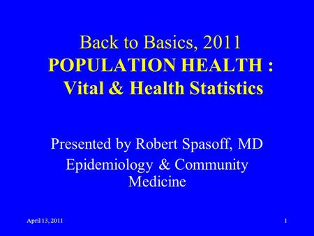 April 13, 2011 Back to Basics, 2011 POPULATION HEALTH : Vital & Health Statistics Presented by Robert Spasoff, MD Epidemiology & Community Medicine 1.