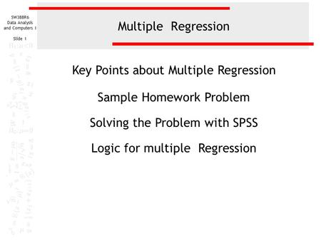 SW388R6 Data Analysis and Computers I Slide 1 Multiple Regression Key Points about Multiple Regression Sample Homework Problem Solving the Problem with.
