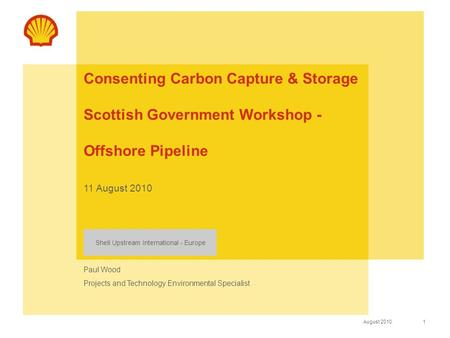 1 August 2010 Shell Upstream International - Europe Consenting Carbon Capture & Storage Scottish Government Workshop - Offshore Pipeline 11 August 2010.