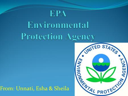 From: Unnati, Esha & Sheila. Agency that protects human health and Natural Environment Formed on December 2, 1970 Formed by President Nixon Formed to.