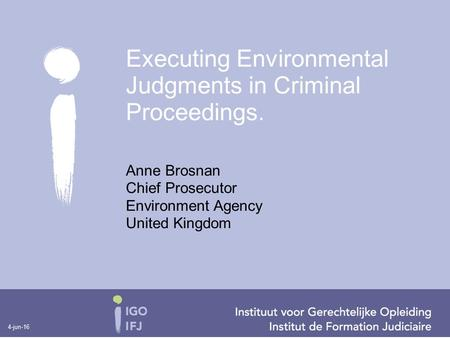 4-jun-16 Anne Brosnan Chief Prosecutor Environment Agency United Kingdom Executing Environmental Judgments in Criminal Proceedings.