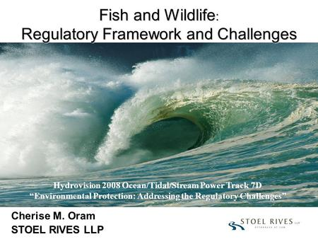 "Fish and Wildlife : Regulatory Framework and Challenges Cherise M. Oram STOEL RIVES LLP Hydrovision 2008 Ocean/Tidal/Stream Power Track 7D ""Environmental."