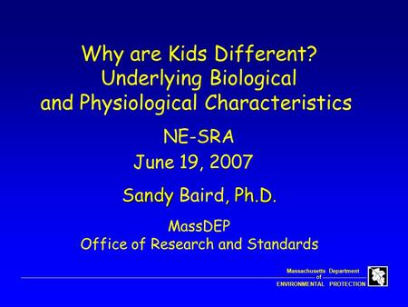 Of Massachusetts Department ENVIRONMENTAL PROTECTION NE-SRA June 19, 2007 Why are Kids Different? Underlying Biological and Physiological Characteristics.