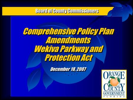Comprehensive Policy Plan Amendments Wekiva Parkway and Protection Act December 18, 2007 Comprehensive Policy Plan Amendments Wekiva Parkway and Protection.