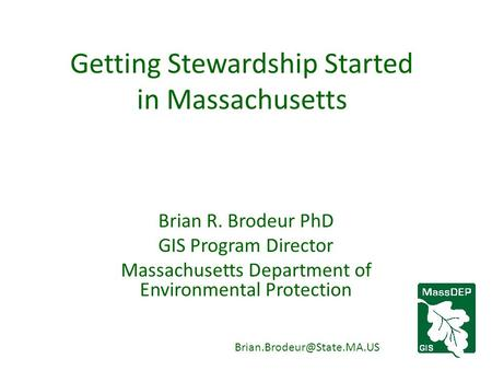 Getting Stewardship Started in Massachusetts Brian R. Brodeur PhD GIS Program Director Massachusetts Department of Environmental Protection