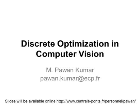Discrete Optimization in Computer Vision M. Pawan Kumar Slides will be available online
