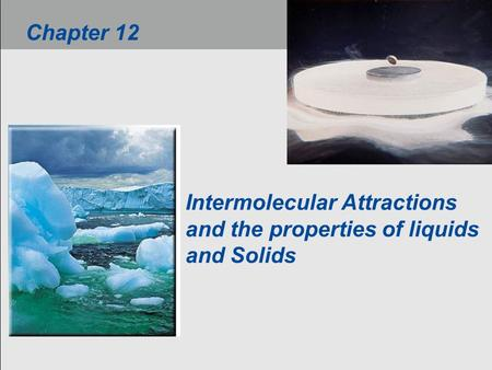 Intermolecular Attractions and the properties of liquids and Solids Chapter 12.