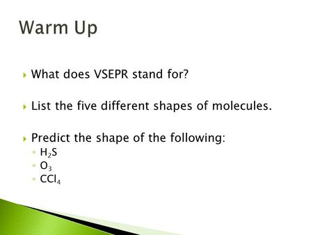  What does VSEPR stand for?  List the five different shapes of molecules.  Predict the shape of the following: ◦ H 2 S ◦ O 3 ◦ CCl 4.