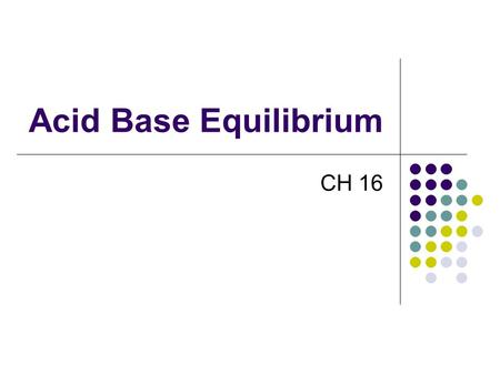 Acid Base Equilibrium CH 16. Some Definitions Arrhenius Acid:Substance that, when dissolved in water, increases the concentration of hydrogen ions. Base:Substance.