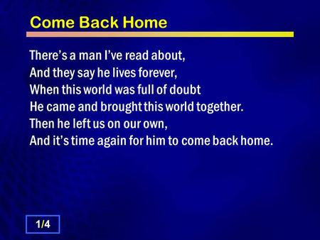 Come Back Home There's a man I've read about, And they say he lives forever, When this world was full of doubt He came and brought this world together.
