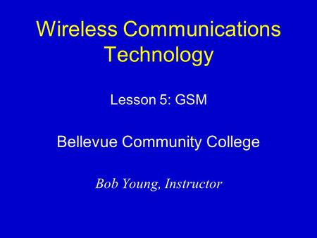 Wireless Communications Technology Lesson 5: GSM Bellevue Community College Bob Young, Instructor.