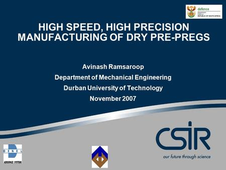 HIGH SPEED, HIGH PRECISION MANUFACTURING OF DRY PRE-PREGS Avinash Ramsaroop Department of Mechanical Engineering Durban University of Technology November.