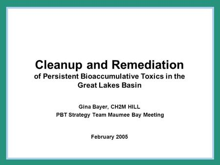 Cleanup and Remediation of Persistent Bioaccumulative Toxics in the Great Lakes Basin Gina Bayer, CH2M HILL PBT Strategy Team Maumee Bay Meeting February.