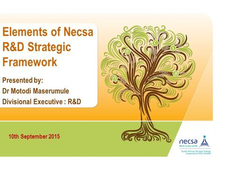 Elements of Necsa R&D Strategic Framework Dr Motodi Maserumule 10th September 2015 Divisional Executive : R&D Presented by: