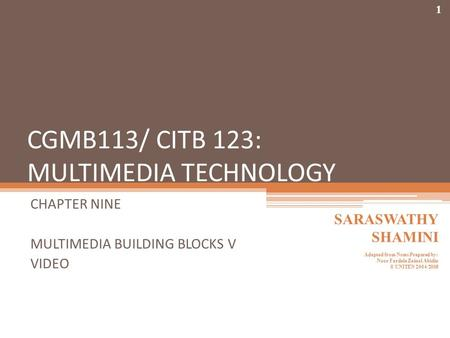 CGMB113/ CITB 123: MULTIMEDIA TECHNOLOGY CHAPTER NINE MULTIMEDIA BUILDING BLOCKS V VIDEO 1 SARASWATHY SHAMINI Adapted from Notes Prepared by: Noor Fardela.