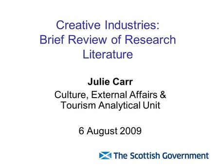 Creative Industries: Brief Review of Research Literature Julie Carr Culture, External Affairs & Tourism Analytical Unit 6 August 2009.