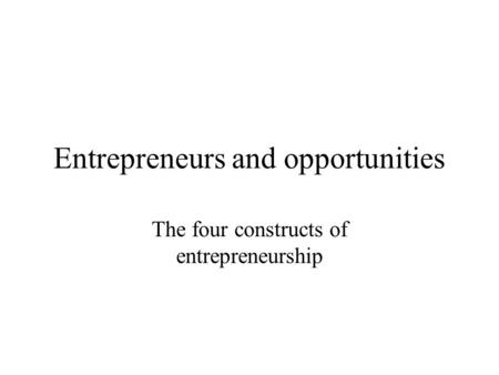 Entrepreneurs and opportunities The four constructs of entrepreneurship.