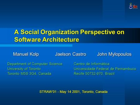 A Social Organization Perspective on Software Architecture Manuel KolpJaelson CastroJohn Mylopoulos Department of Computer Science University of Toronto.