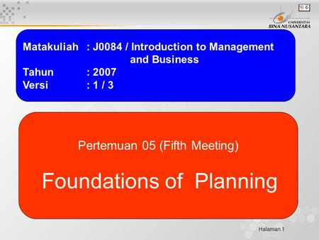 Halaman 1 Matakuliah: J0084 / Introduction to Management and Business Tahun: 2007 Versi: 1 / 3 Pertemuan 05 (Fifth Meeting) Foundations of Planning.