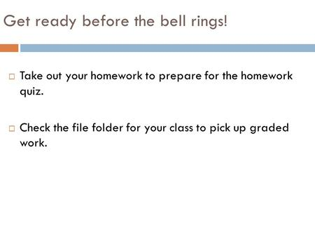 Get ready before the bell rings!  Take out your homework to prepare for the homework quiz.  Check the file folder for your class to pick up graded work.