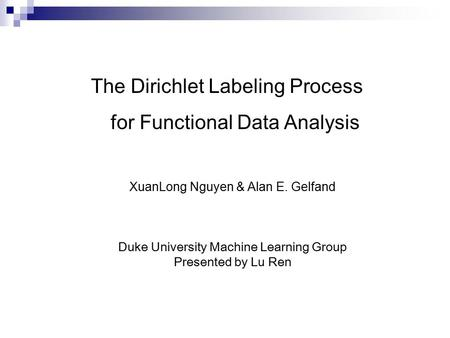 The Dirichlet Labeling Process for Functional Data Analysis XuanLong Nguyen & Alan E. Gelfand Duke University Machine Learning Group Presented by Lu Ren.