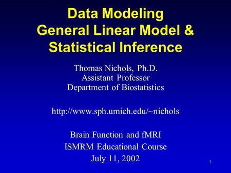 1 Data Modeling General Linear Model & Statistical Inference Thomas Nichols, Ph.D. Assistant Professor Department of Biostatistics