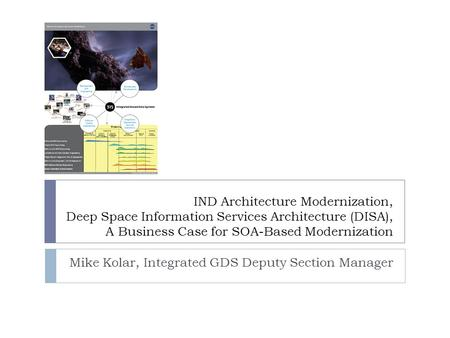 IND Architecture Modernization, Deep Space Information Services Architecture (DISA), A Business Case for SOA-Based Modernization Mike Kolar, Integrated.