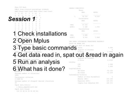 Session 1 1 Check installations 2 Open Mplus 3 Type basic commands 4 Get data read in, spat out &read in again 5 Run an analysis 6 What has it done?