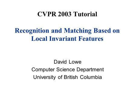 CVPR 2003 Tutorial Recognition and Matching Based on Local Invariant Features David Lowe Computer Science Department University of British Columbia.