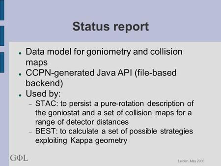 GΦLGΦL Leiden, May 2008 Status report Data model for goniometry and collision maps CCPN-generated Java API (file-based backend)‏ Used by:  STAC: to persist.