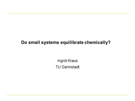 Do small systems equilibrate chemically? Ingrid Kraus TU Darmstadt.
