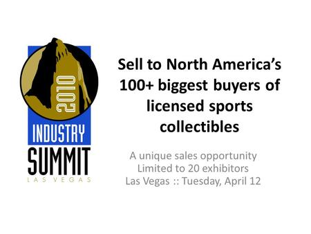 Sell to North America's 100+ biggest buyers of licensed sports collectibles A unique sales opportunity Limited to 20 exhibitors Las Vegas :: Tuesday, April.