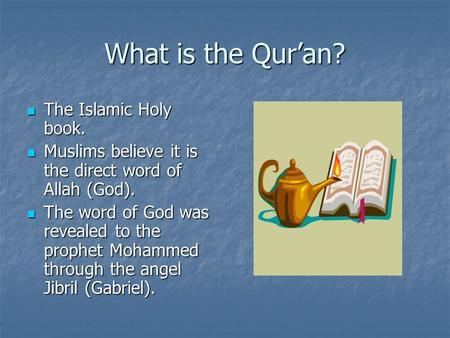 What is the Qur'an? The Islamic Holy book. The Islamic Holy book. Muslims believe it is the direct word of Allah (God). Muslims believe it is the direct.