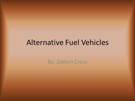 Alternative Fuel Vehicles By: Dalton Cress. Types of alternate fuel Ethanol- produced from corn and other crops and produces less greenhouse gases Biodiesel-produced.
