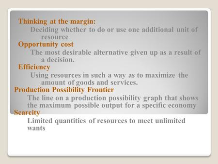 Thinking at the margin: Deciding whether to do or use one additional unit of resource Opportunity cost The most desirable alternative given up as a result.