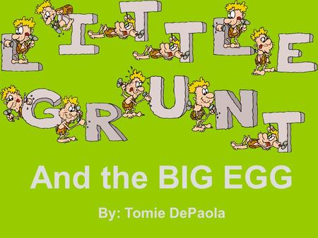 And the BIG EGG By: Tomie DePaola. How do you know Little Grunt misses George? A. Because he cries all of the time. B. Because he looks for him. C. Because.