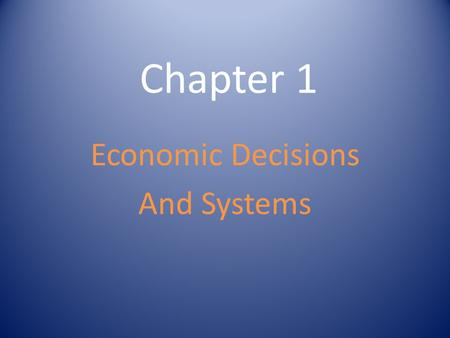 Chapter 1 Economic Decisions And Systems. Satisfying Needs and Wants Needs - Essential – Things that are required in order to live Food Water Clean Air.