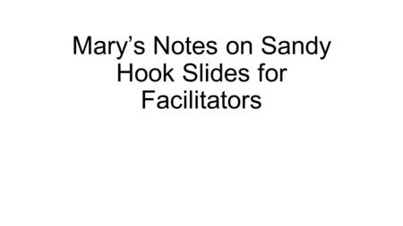Mary's Notes on Sandy Hook Slides for Facilitators.