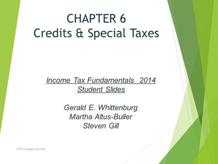 CHAPTER 6 Credits & Special Taxes 2014 Cengage Learning Income Tax Fundamentals 2014 Student Slides Gerald E. Whittenburg Martha Altus-Buller Steven Gill.