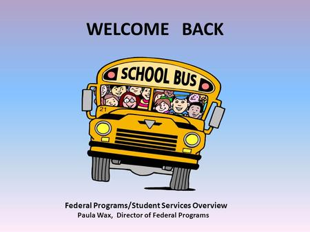 WELCOME BACK Federal Programs/Student Services Overview Paula Wax, Director of Federal Programs.