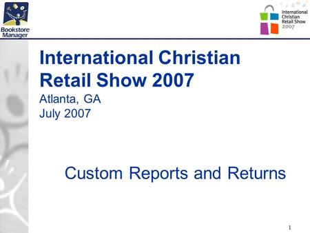 1 International Christian Retail Show 2007 Atlanta, GA July 2007 Custom Reports and Returns.