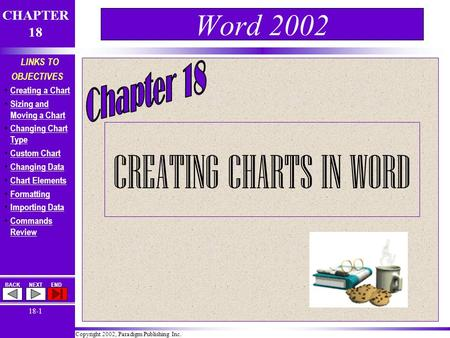 Copyright 2002, Paradigm Publishing Inc. CHAPTER 18 BACKNEXTEND 18-1 LINKS TO OBJECTIVES Creating a Chart Sizing and Moving a Chart Sizing and Moving a.