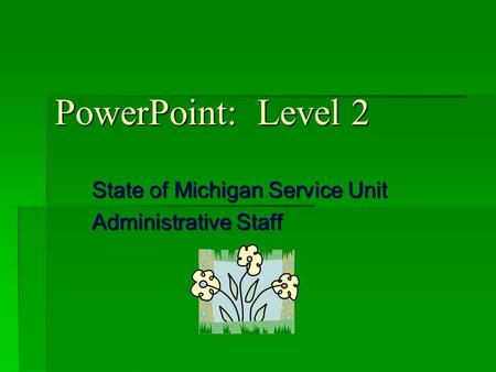 PowerPoint: Level 2 State of Michigan Service Unit Administrative Staff.