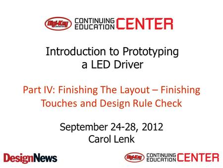 Part IV: Finishing The Layout – Finishing Touches and Design Rule Check September 24-28, 2012 Carol Lenk Introduction to Prototyping a LED Driver.