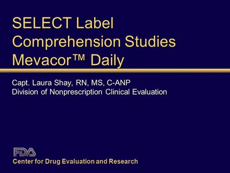 SELECT Label Comprehension Studies Mevacor™ Daily Capt. Laura Shay, RN, MS, C-ANP Division of Nonprescription Clinical Evaluation Center for Drug Evaluation.