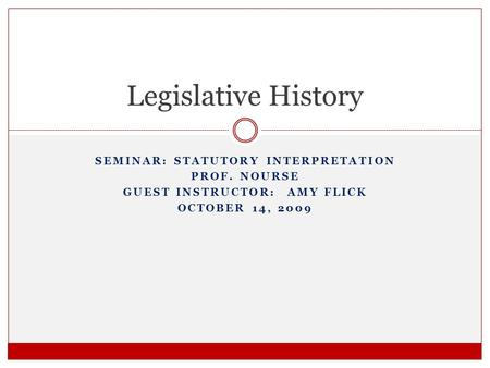 SEMINAR: STATUTORY INTERPRETATION PROF. NOURSE GUEST INSTRUCTOR: AMY FLICK OCTOBER 14, 2009 Legislative History.