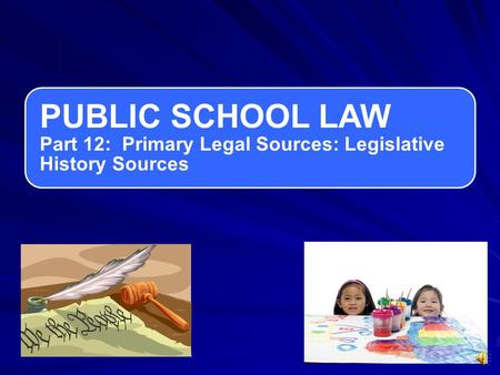 PUBLIC SCHOOL LAW Part 12: Primary Legal Sources: Legislative History Sources.